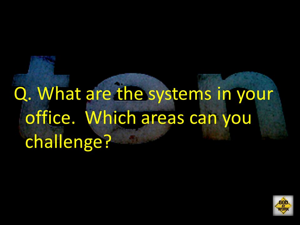Q. What are the systems in your office. Which areas can you challenge