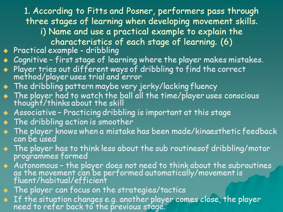 1. According to Fitts and Posner, performers pass through three stages of learning when developing movement skills. i) Name and use a practical example to explain the characteristics of each stage of learning. (6)