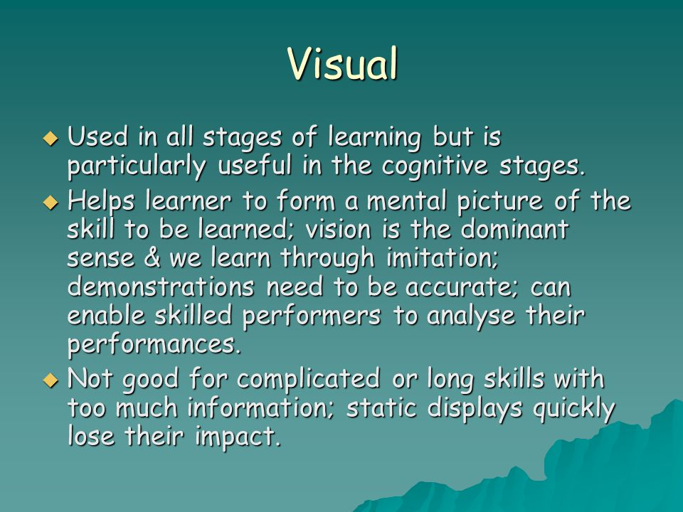 Visual Used in all stages of learning but is particularly useful in the cognitive stages.
