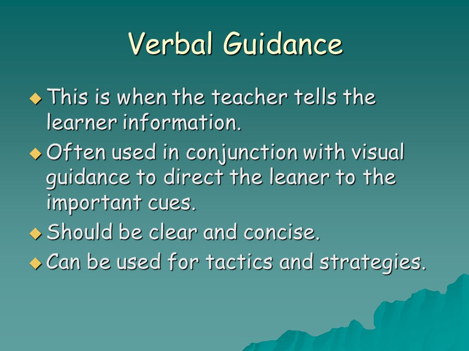Verbal Guidance This is when the teacher tells the learner information.