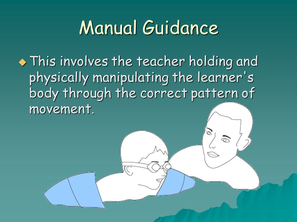 Manual Guidance This involves the teacher holding and physically manipulating the learner s body through the correct pattern of movement.
