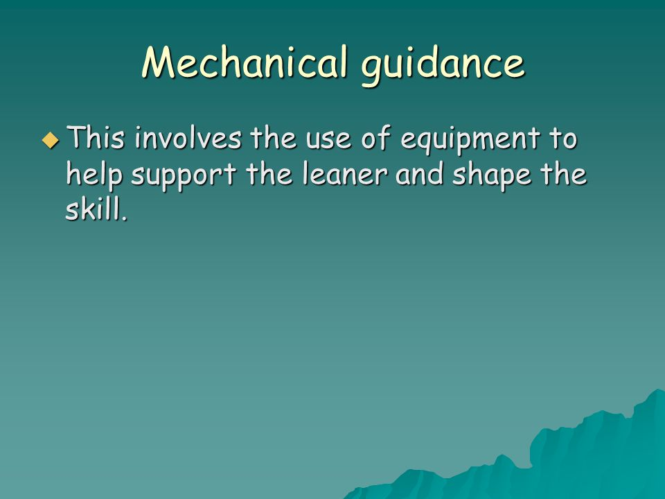 Mechanical guidance This involves the use of equipment to help support the leaner and shape the skill.