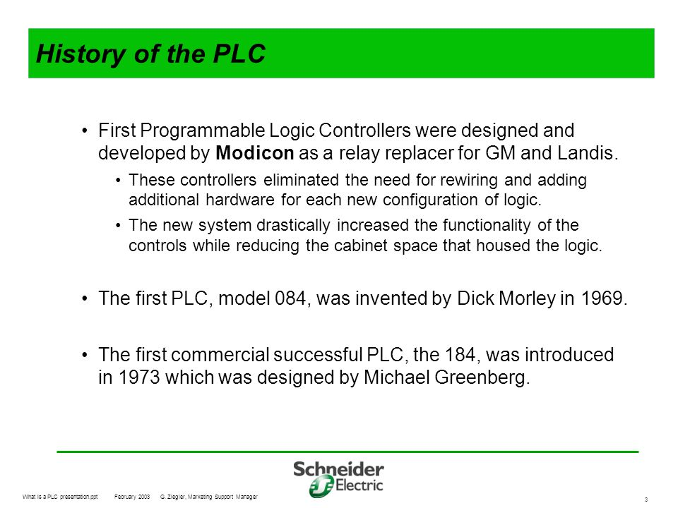 History of the PLC First Programmable Logic Controllers were designed and developed by Modicon as a relay replacer for GM and Landis.
