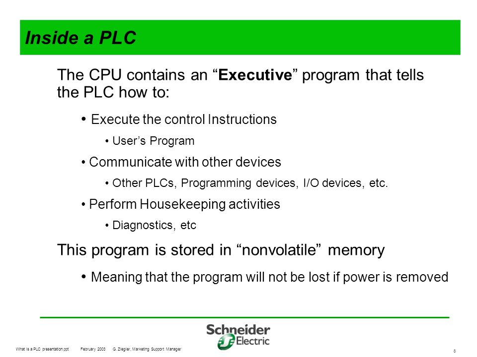 Inside a PLC The CPU contains an Executive program that tells the PLC how to: Execute the control Instructions.