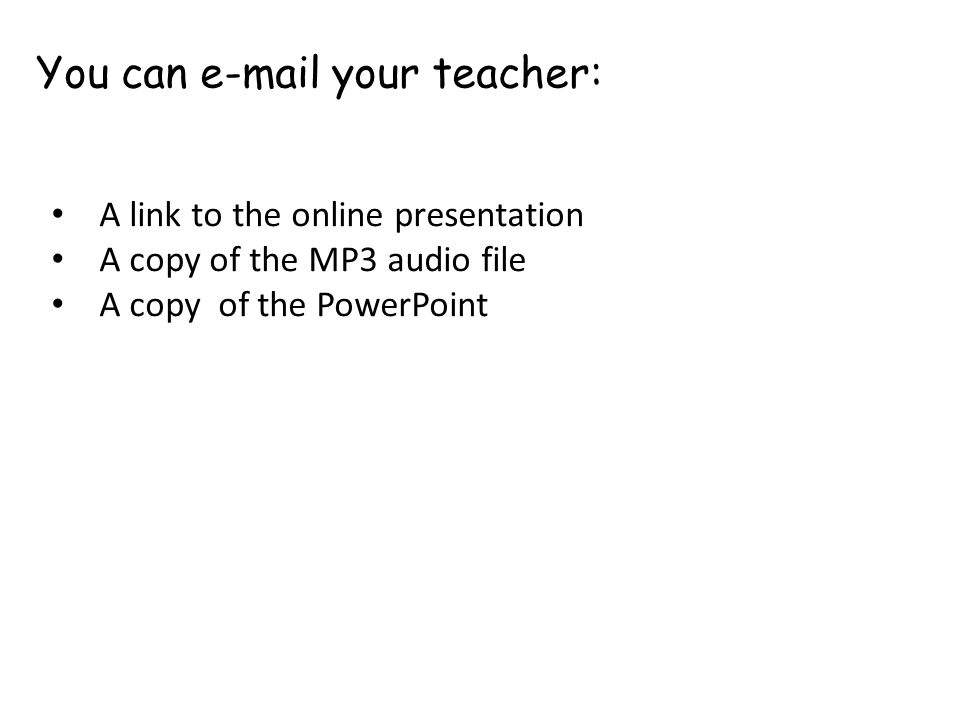 You can e-mail your teacher: