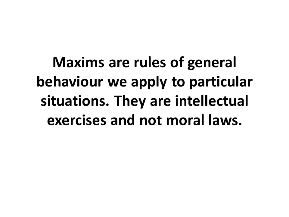Maxims are rules of general behaviour we apply to particular situations.