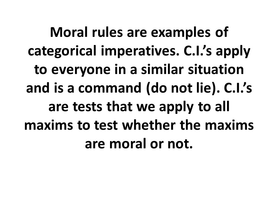 Moral rules are examples of categorical imperatives. C. I