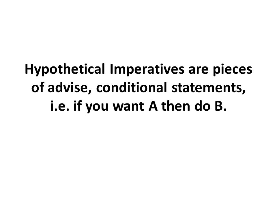 Hypothetical Imperatives are pieces of advise, conditional statements, i.e. if you want A then do B.