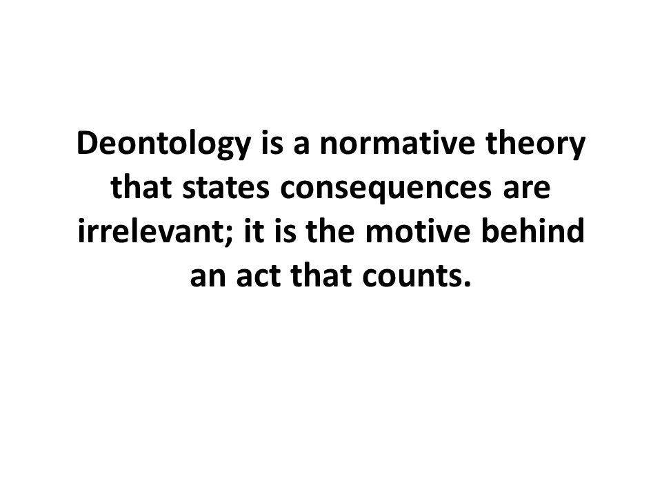 Deontology is a normative theory that states consequences are irrelevant; it is the motive behind an act that counts.