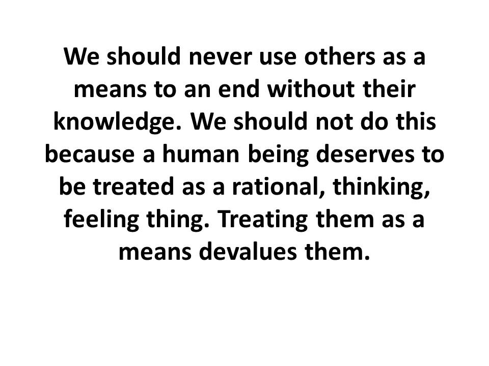 We should never use others as a means to an end without their knowledge.