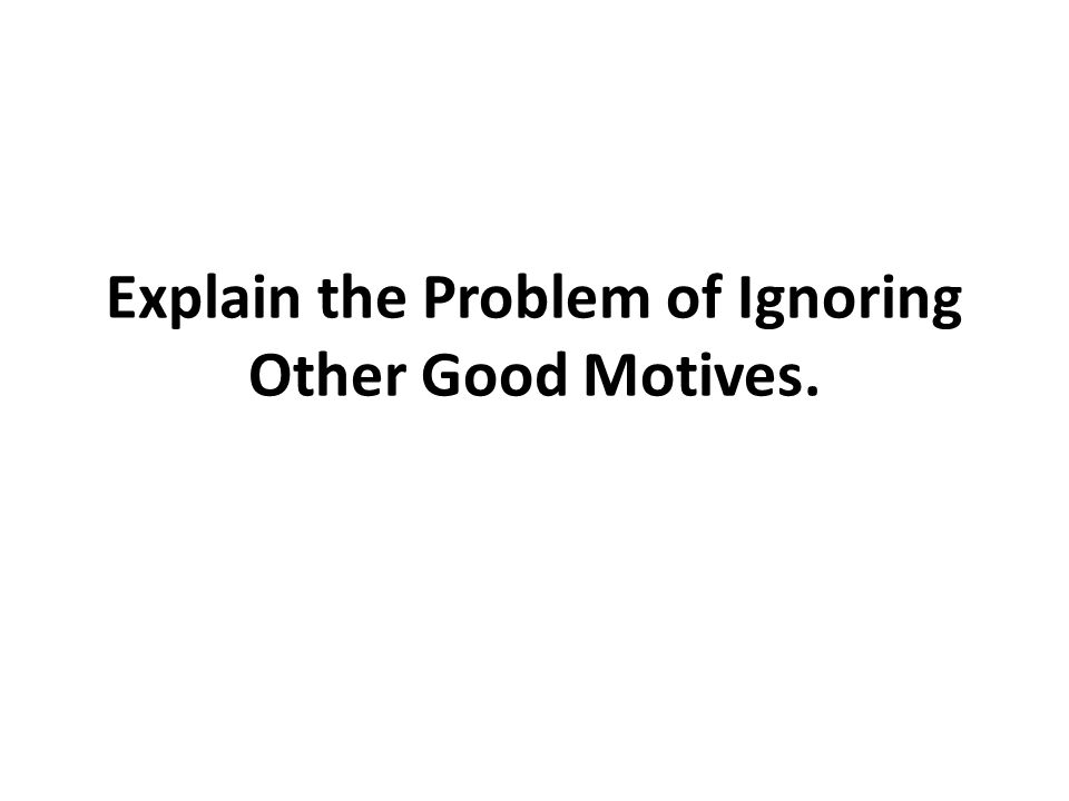 Explain the Problem of Ignoring Other Good Motives.