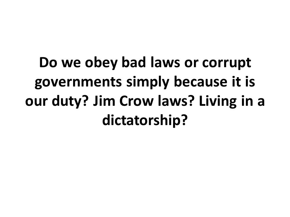 Do we obey bad laws or corrupt governments simply because it is our duty.