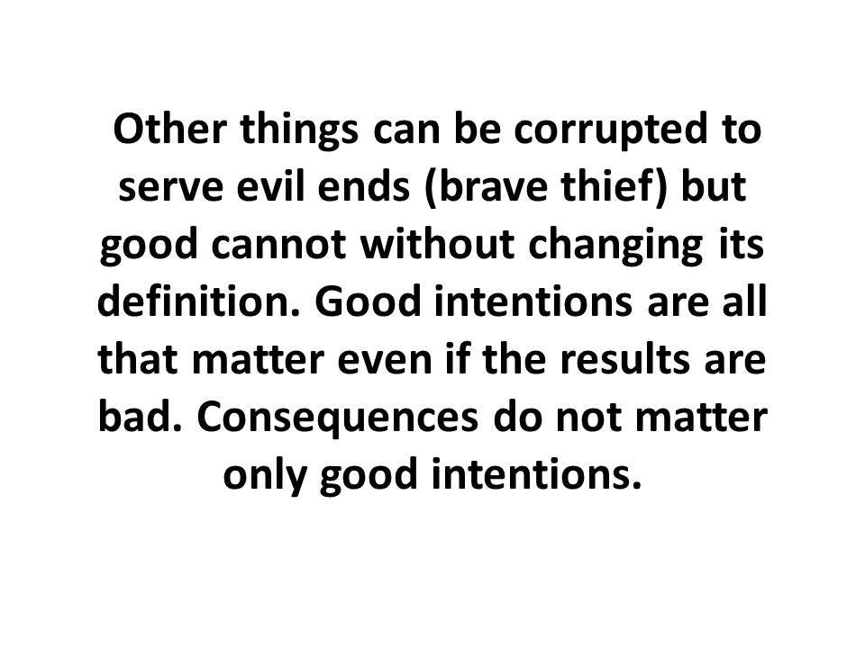 Other things can be corrupted to serve evil ends (brave thief) but good cannot without changing its definition.