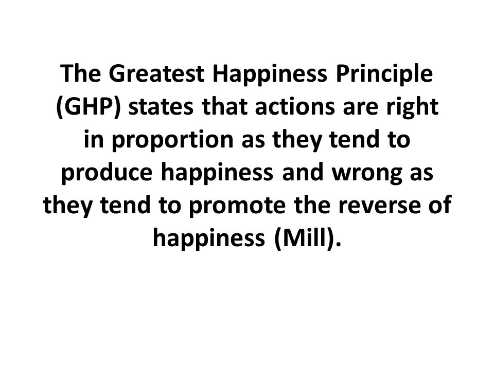 The Greatest Happiness Principle (GHP) states that actions are right in proportion as they tend to produce happiness and wrong as they tend to promote the reverse of happiness (Mill).