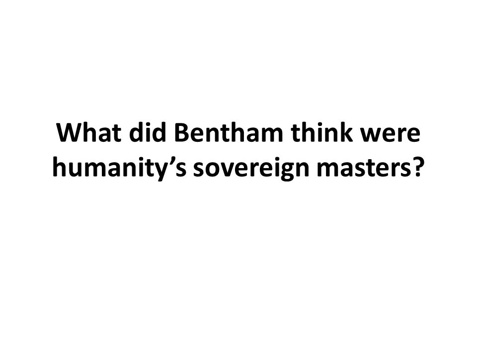 What did Bentham think were humanity's sovereign masters