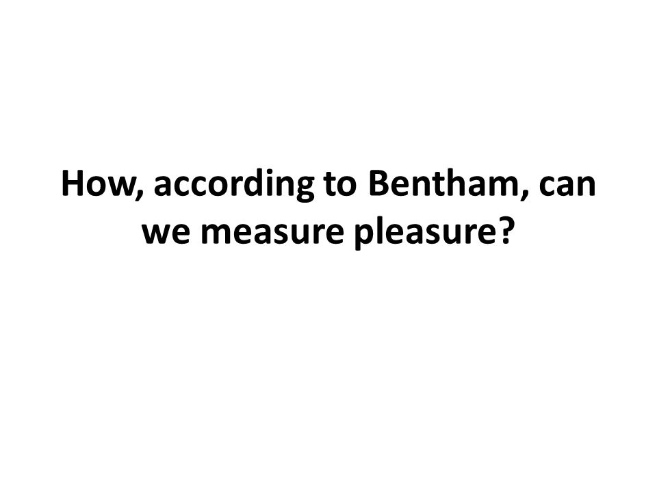 How, according to Bentham, can we measure pleasure
