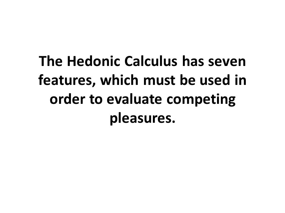 The Hedonic Calculus has seven features, which must be used in order to evaluate competing pleasures.