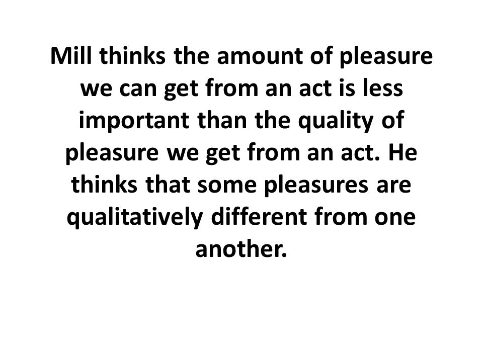 Mill thinks the amount of pleasure we can get from an act is less important than the quality of pleasure we get from an act.