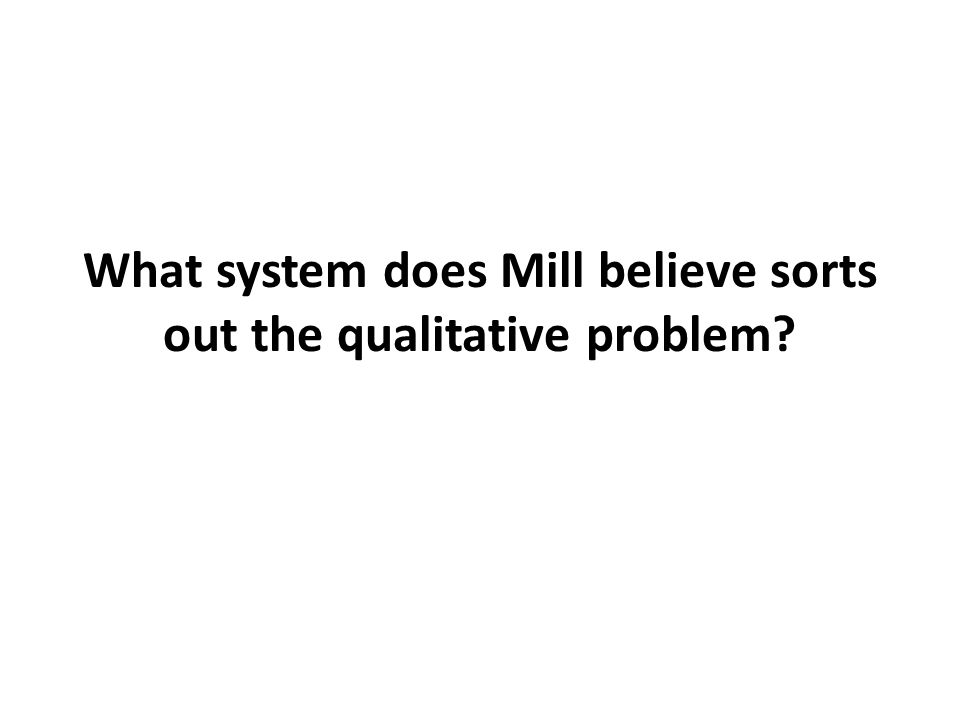 What system does Mill believe sorts out the qualitative problem