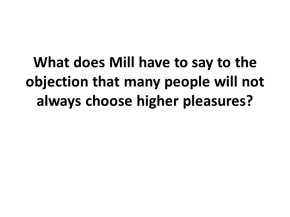 What does Mill have to say to the objection that many people will not always choose higher pleasures