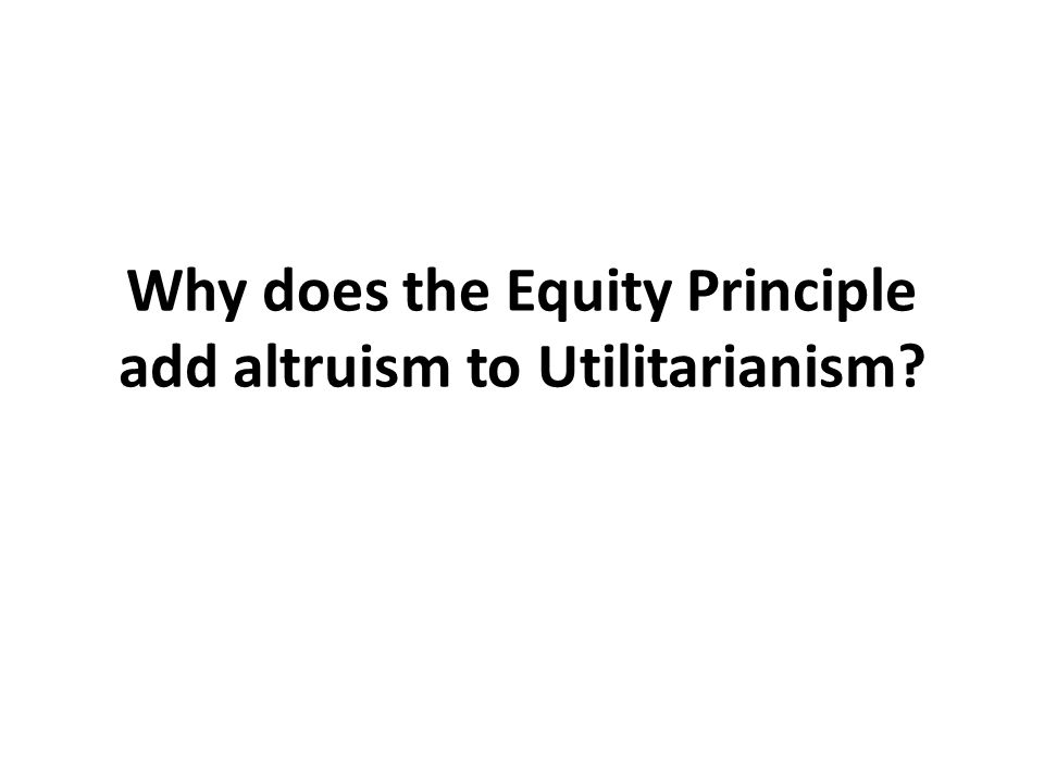 Why does the Equity Principle add altruism to Utilitarianism