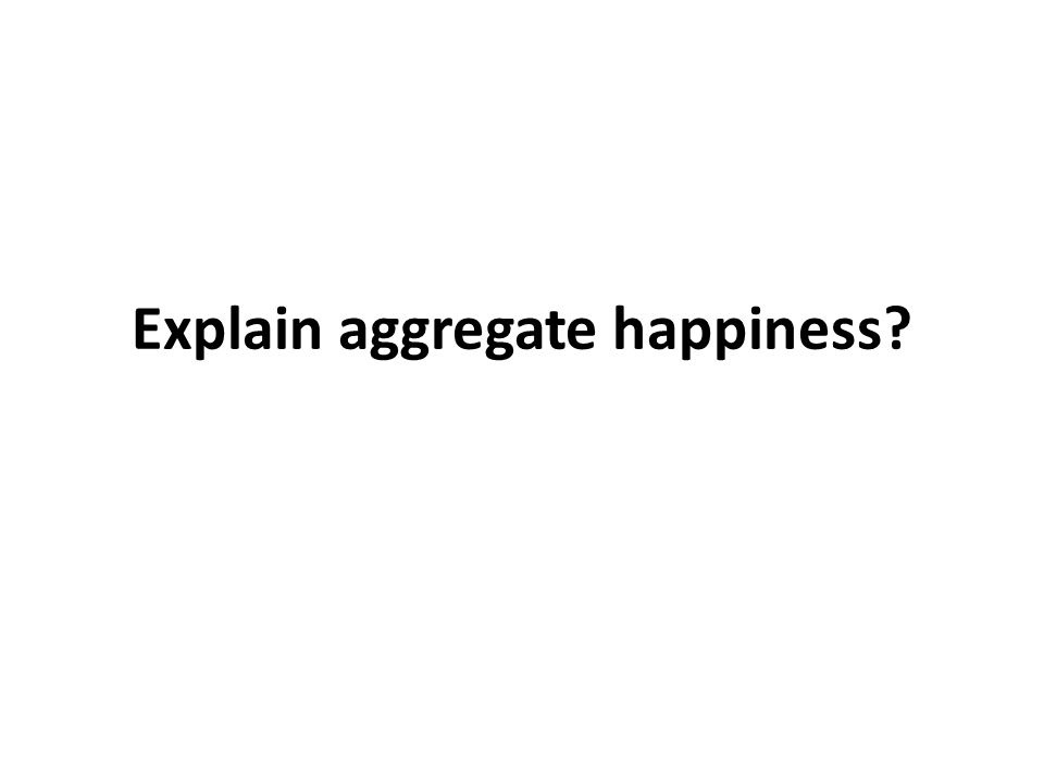 Explain aggregate happiness