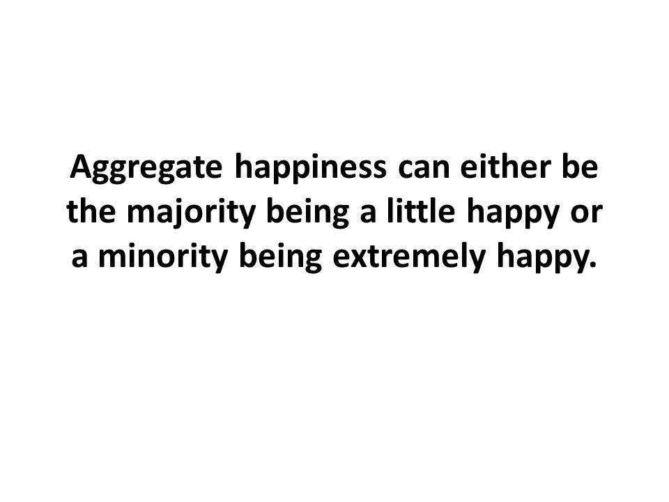 Aggregate happiness can either be the majority being a little happy or a minority being extremely happy.