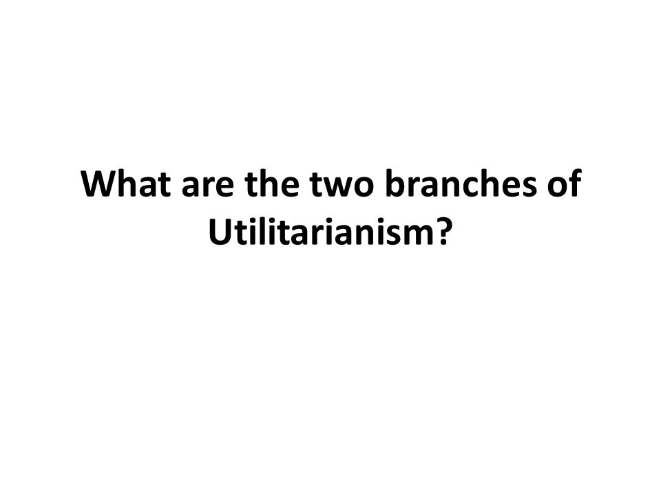 What are the two branches of Utilitarianism