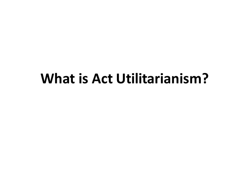 What is Act Utilitarianism
