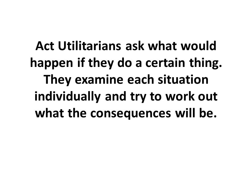 Act Utilitarians ask what would happen if they do a certain thing