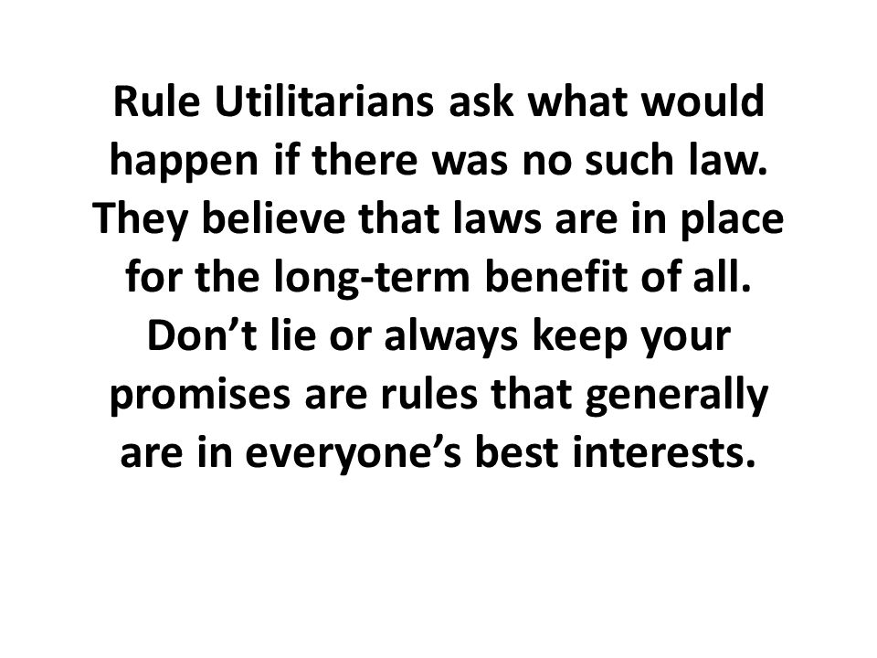 Rule Utilitarians ask what would happen if there was no such law