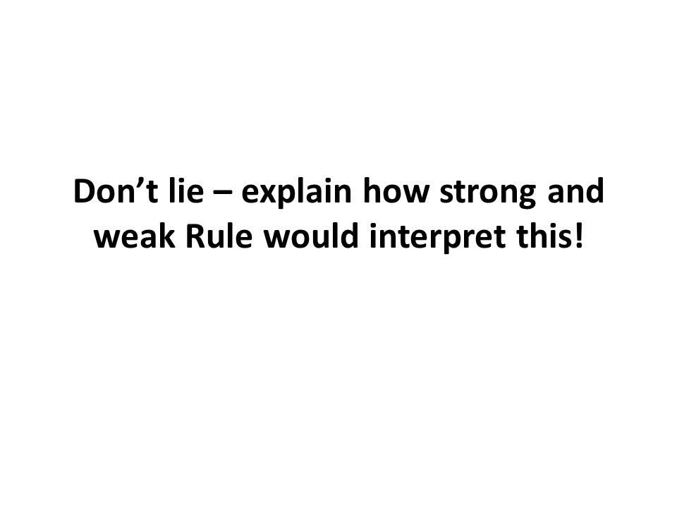 Don't lie – explain how strong and weak Rule would interpret this!