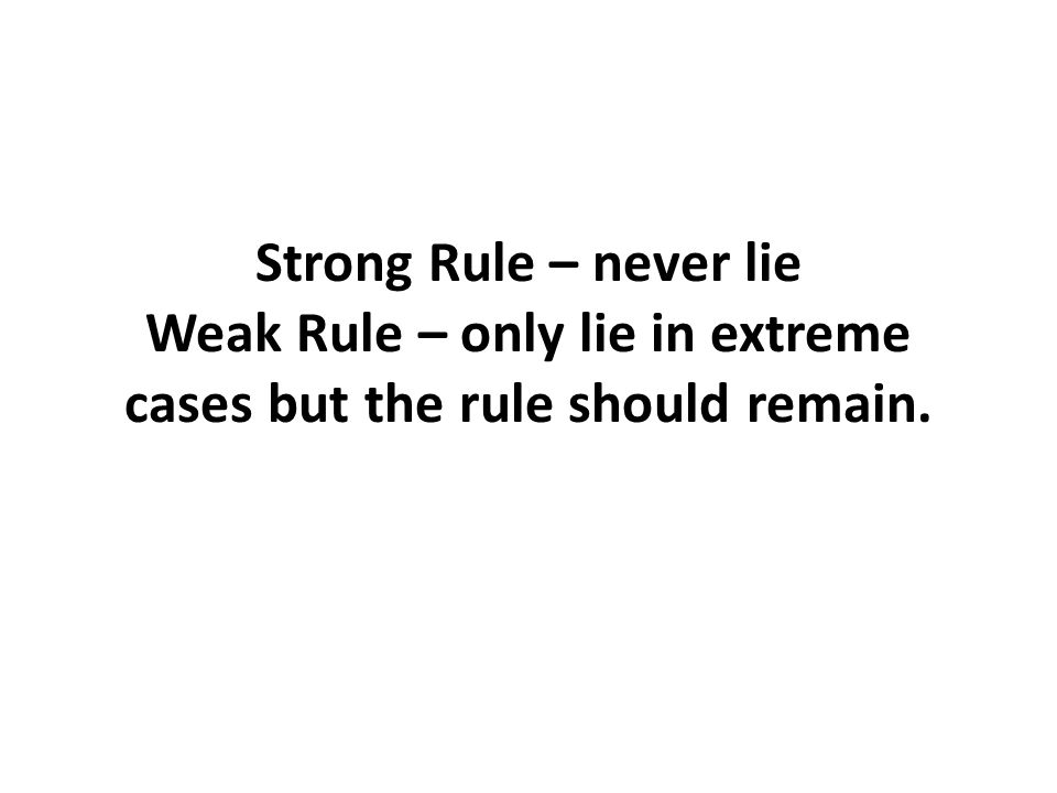 Strong Rule – never lie Weak Rule – only lie in extreme cases but the rule should remain.