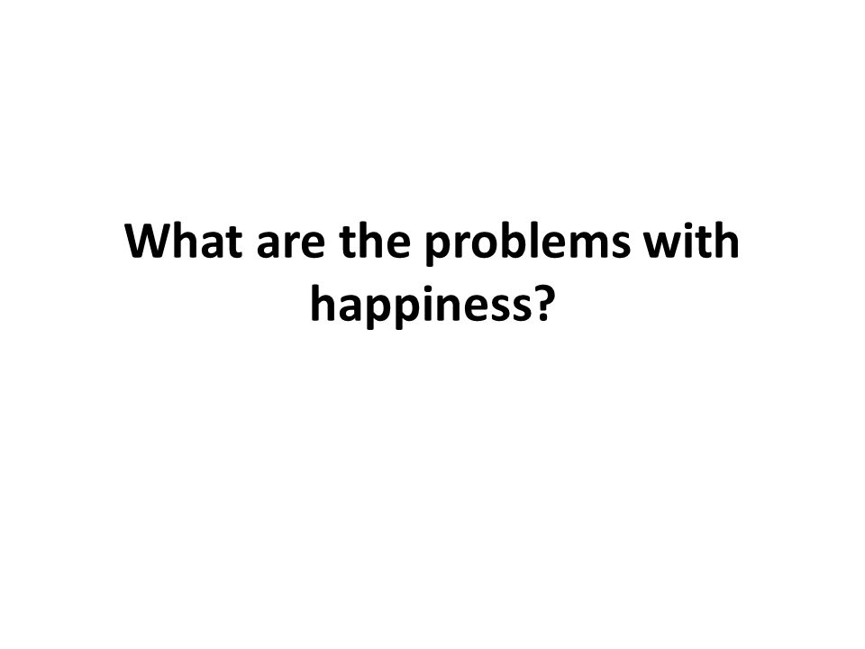 What are the problems with happiness