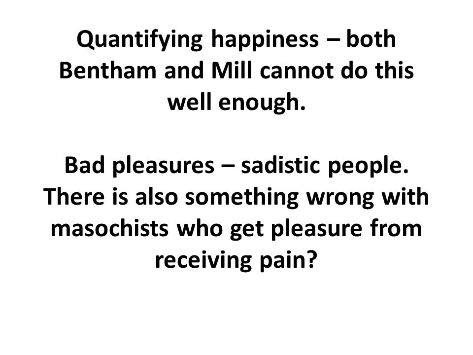 Quantifying happiness – both Bentham and Mill cannot do this well enough.