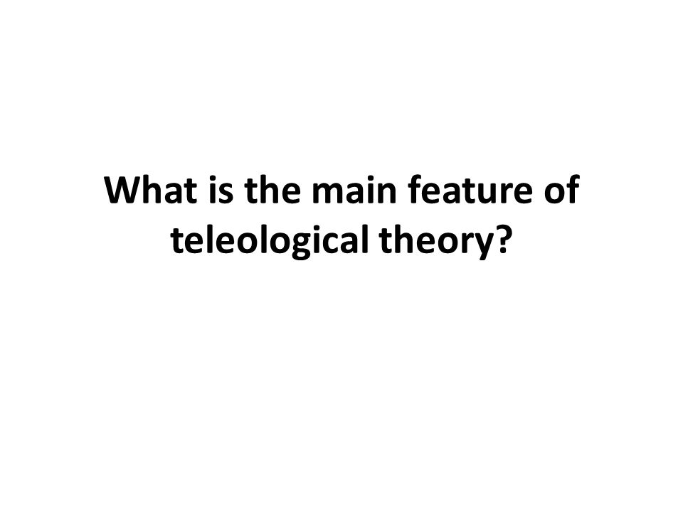 What is the main feature of teleological theory