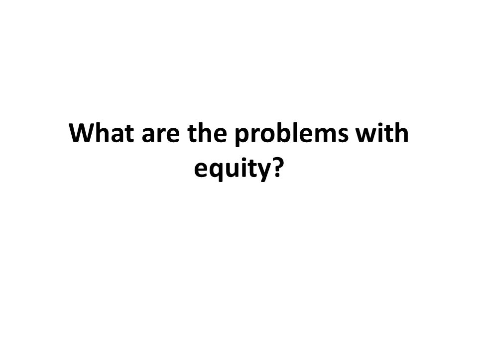 What are the problems with equity