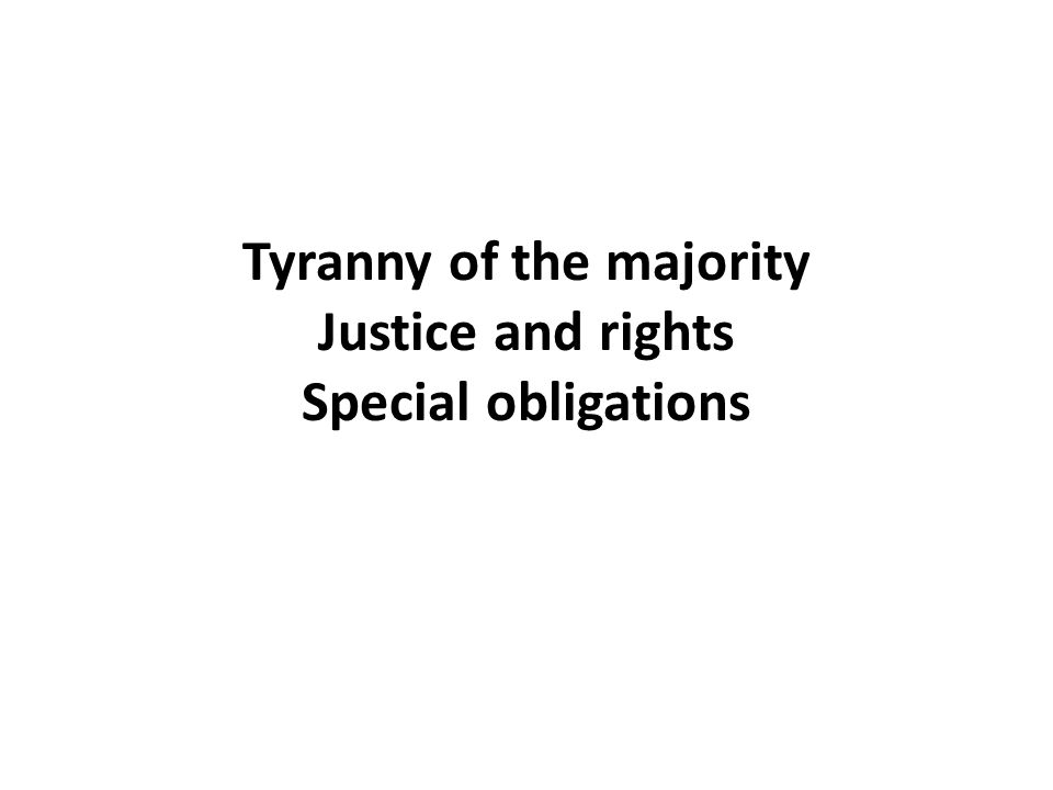 Tyranny of the majority Justice and rights Special obligations