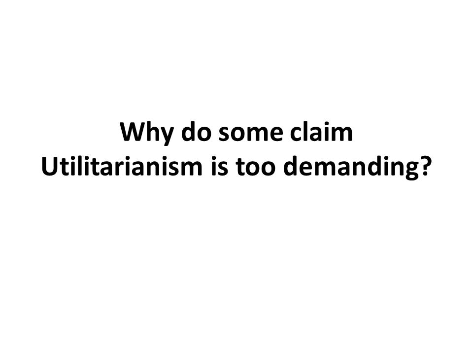 Why do some claim Utilitarianism is too demanding
