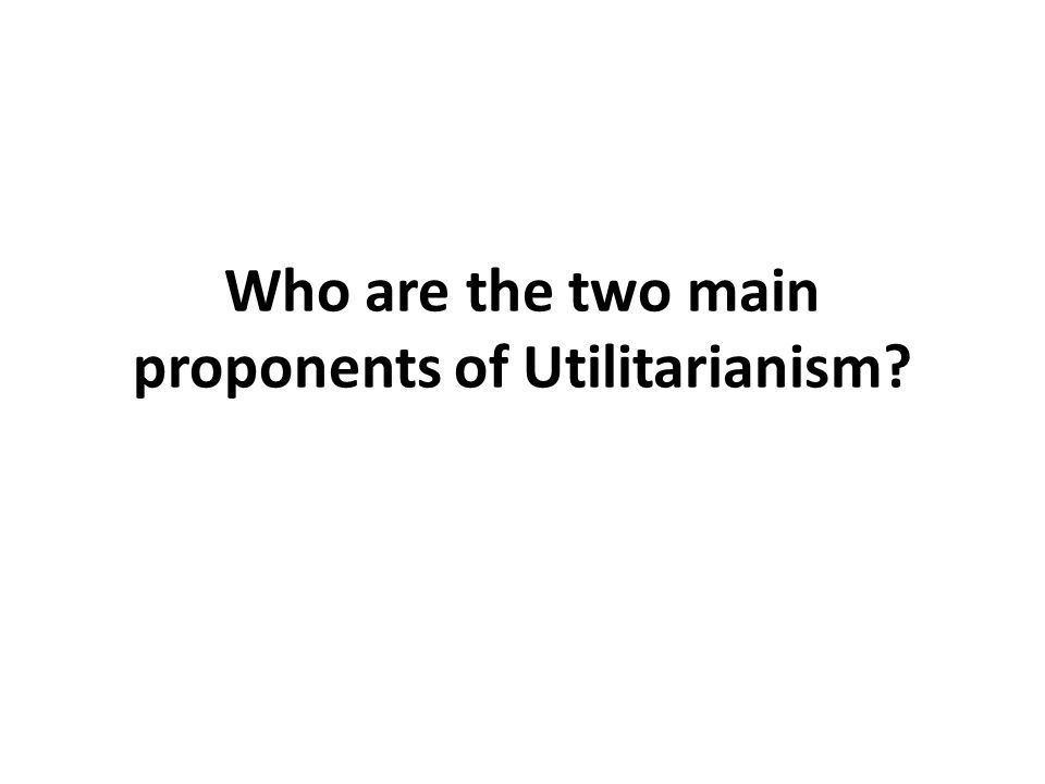 Who are the two main proponents of Utilitarianism