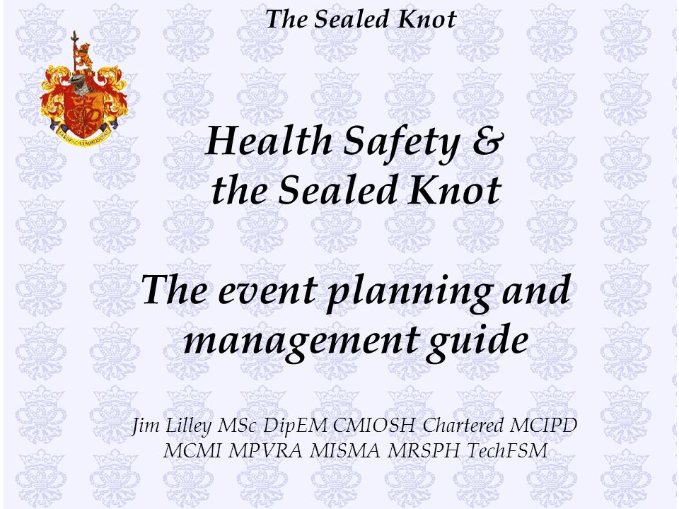 Health Safety & the Sealed Knot The event planning and management guide Jim Lilley MSc DipEM CMIOSH Chartered MCIPD MCMI MPVRA MISMA MRSPH TechFSM
