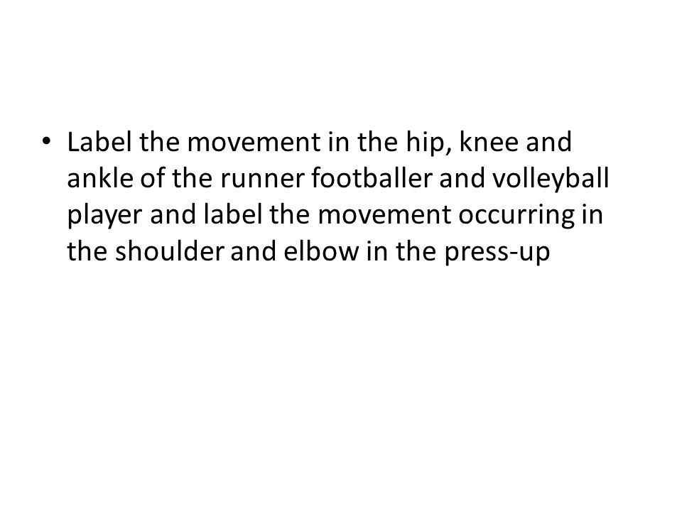 Label the movement in the hip, knee and ankle of the runner footballer and volleyball player and label the movement occurring in the shoulder and elbow in the press-up