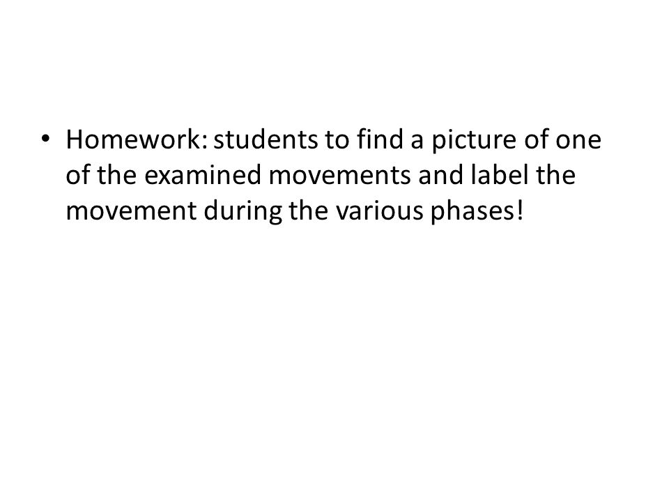 Homework: students to find a picture of one of the examined movements and label the movement during the various phases!