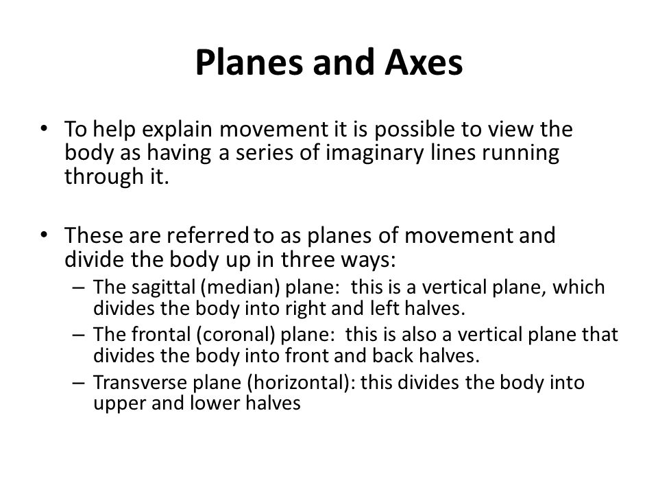 Planes and Axes To help explain movement it is possible to view the body as having a series of imaginary lines running through it.