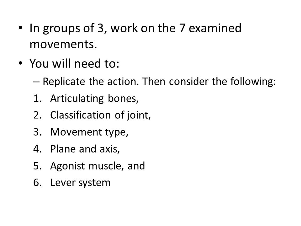 In groups of 3, work on the 7 examined movements. You will need to: