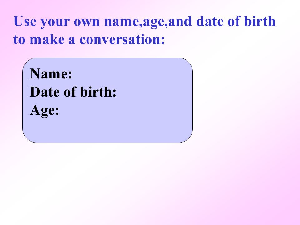 Use your own name,age,and date of birth to make a conversation: