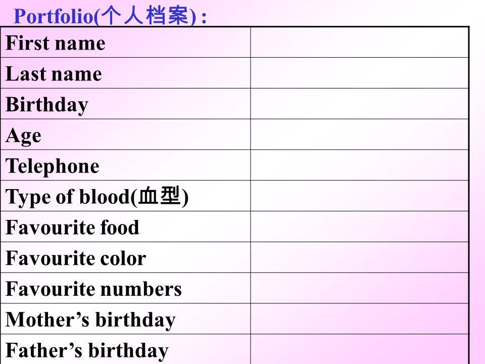 Portfolio(个人档案) : First name. Last name. Birthday. Age. Telephone. Type of blood(血型) Favourite food.