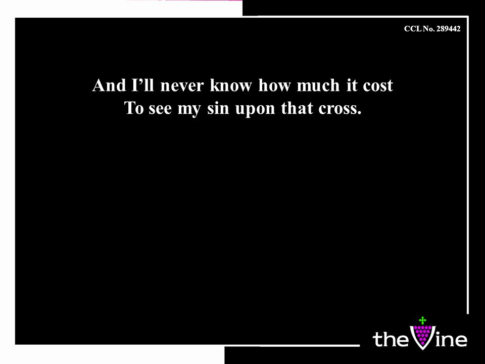 And I'll never know how much it cost To see my sin upon that cross.