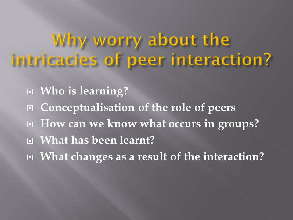 Why worry about the intricacies of peer interaction
