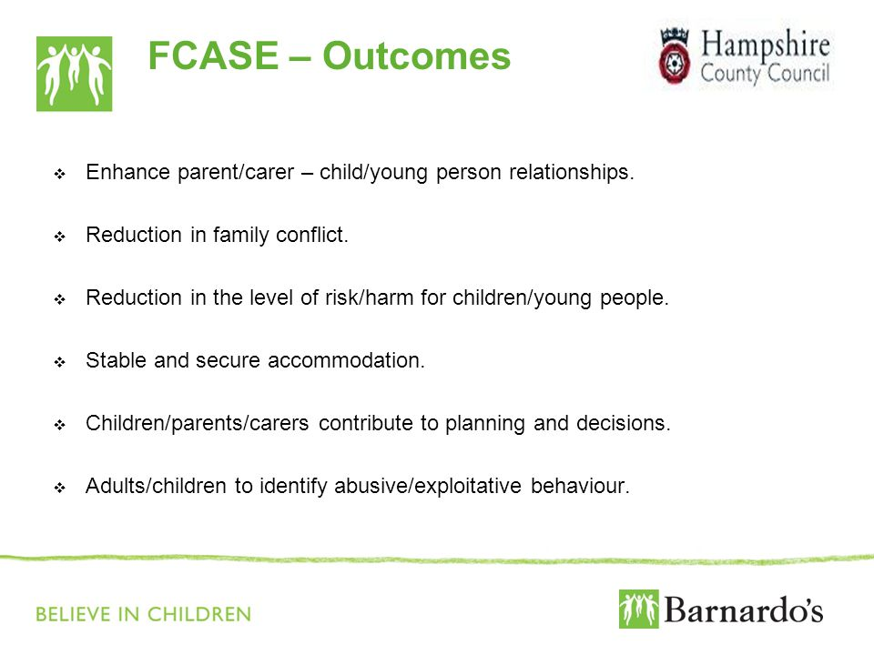 FCASE – Outcomes Enhance parent/carer – child/young person relationships. Reduction in family conflict.